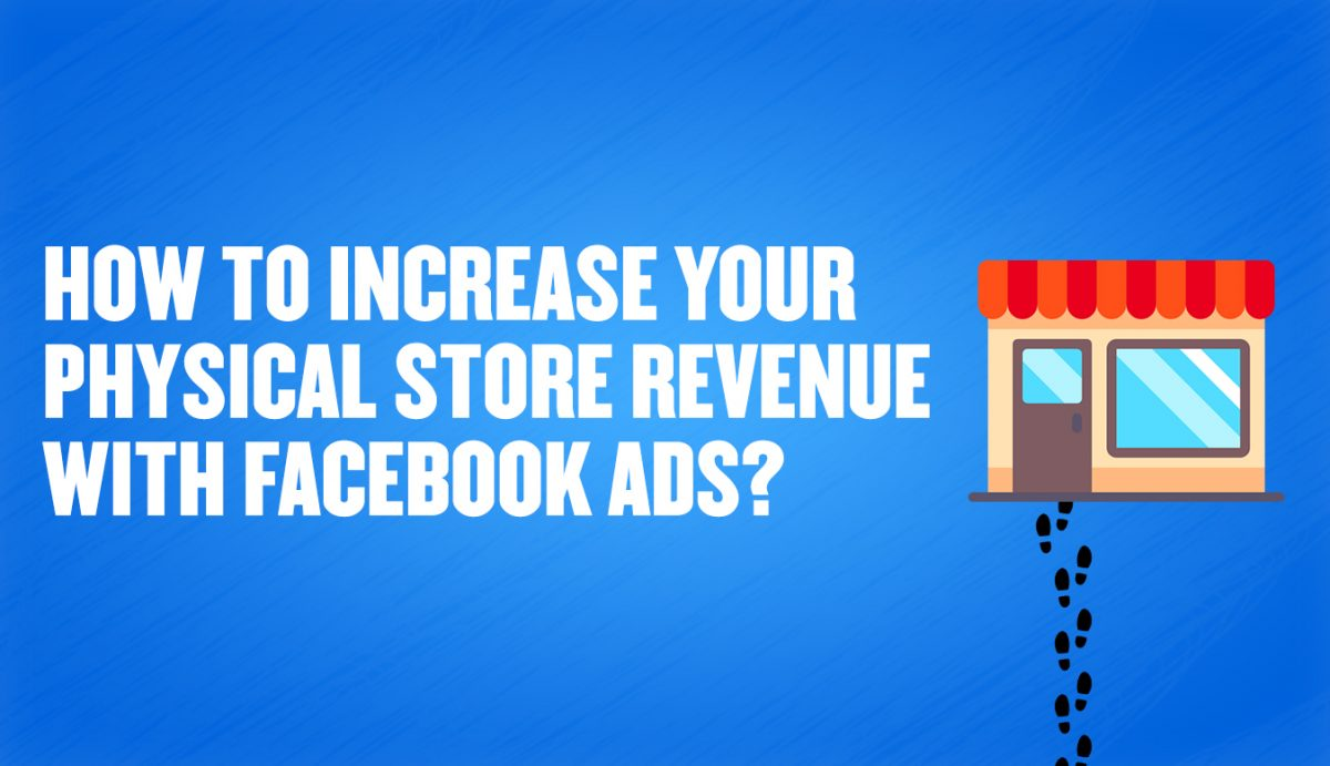 How to increase your physical store revenue with facebook ads?