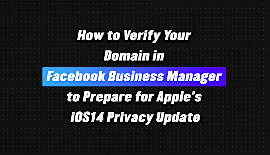 How to Verify Your Domain in Facebook Business Manager to Prepare for Apple's iOS14 Privacy Update